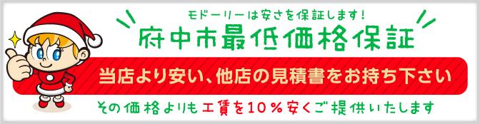 モドーリーは安さを保証します!府中市最低価格保証 当店より安い、他店の見積書をお持ち下さい。その価格よりも10%安くご提供いたします!